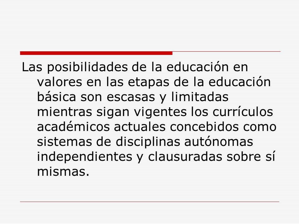 Las posibilidades de la educación en valores en las etapas de la educación básica son escasas y limitadas mientras sigan vigentes los currículos académicos actuales concebidos como sistemas de disciplinas autónomas independientes y clausuradas sobre sí mismas.