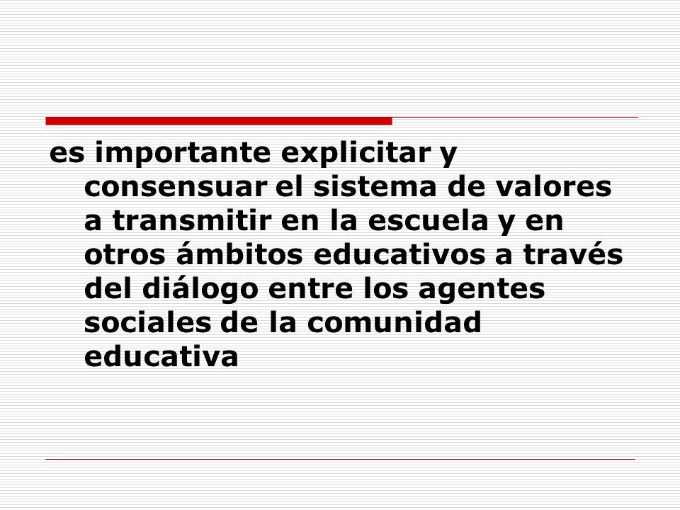 es importante explicitar y consensuar el sistema de valores a transmitir en la escuela y en otros ámbitos educativos a través del diálogo entre los agentes sociales de la comunidad educativa