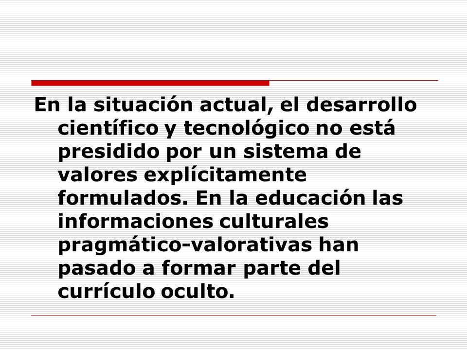 En la situación actual, el desarrollo científico y tecnológico no está presidido por un sistema de valores explícitamente formulados.