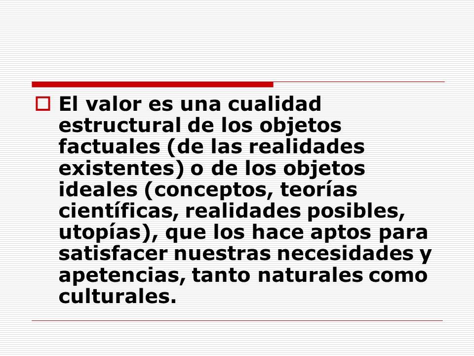 El valor es una cualidad estructural de los objetos factuales (de las realidades existentes) o de los objetos ideales (conceptos, teorías científicas, realidades posibles, utopías), que los hace aptos para satisfacer nuestras necesidades y apetencias, tanto naturales como culturales.
