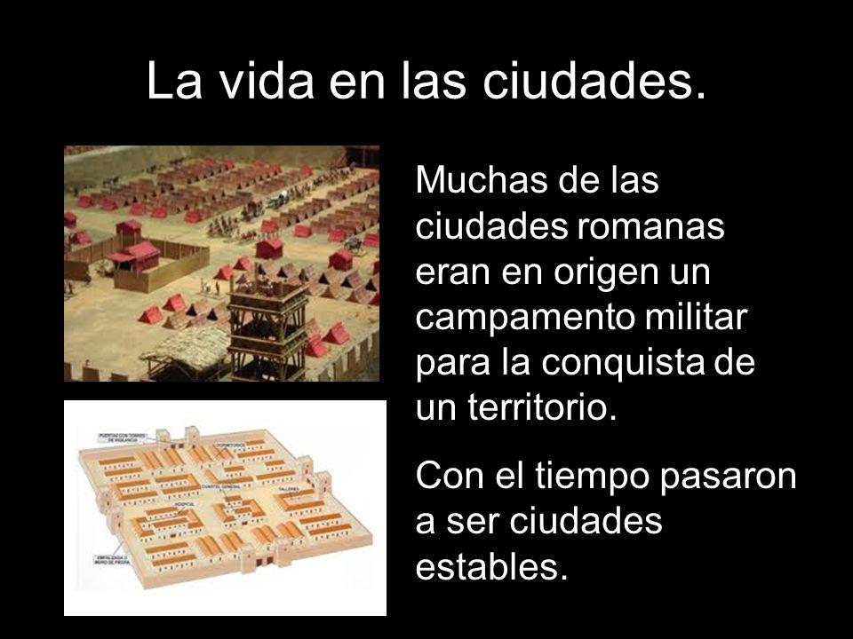 La vida en las ciudades. Muchas de las ciudades romanas eran en origen un campamento militar para la conquista de un territorio.