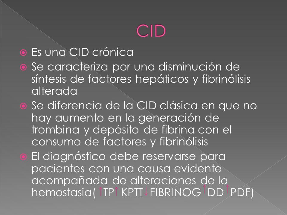 CID Es una CID crónica. Se caracteriza por una disminución de síntesis de factores hepáticos y fibrinólisis alterada.