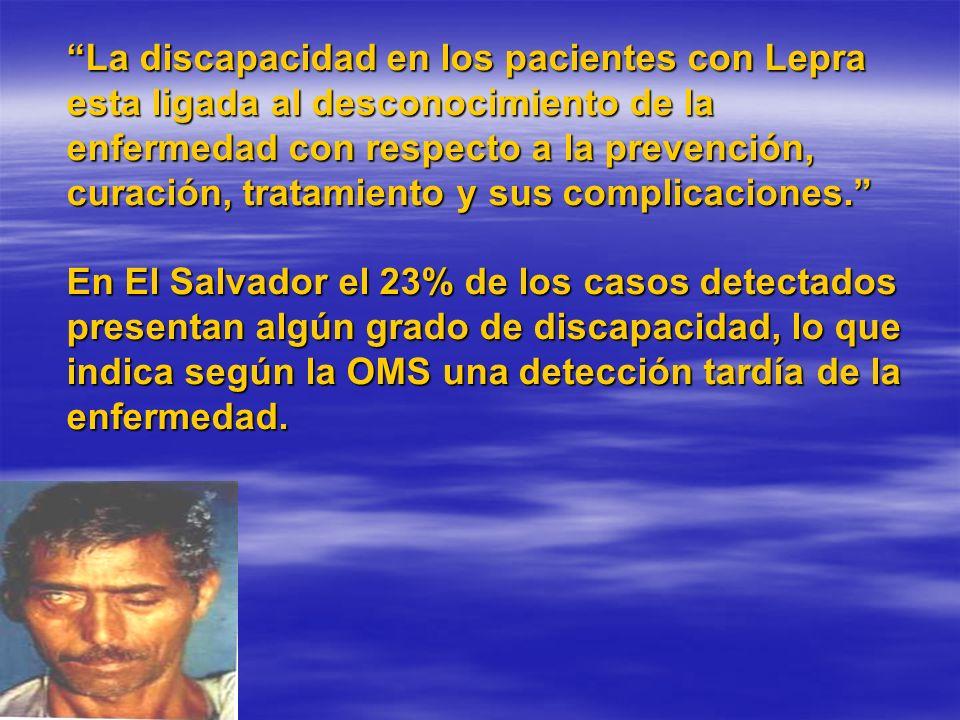 La discapacidad en los pacientes con Lepra esta ligada al desconocimiento de la enfermedad con respecto a la prevención, curación, tratamiento y sus complicaciones. En El Salvador el 23% de los casos detectados presentan algún grado de discapacidad, lo que indica según la OMS una detección tardía de la enfermedad.