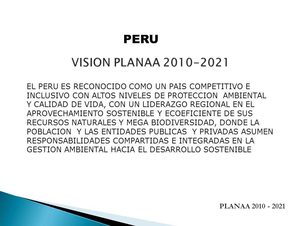 PERU VISION PLANAA 2010-2021. EL PERU ES RECONOCIDO COMO UN PAIS COMPETITIVO E. INCLUSIVO CON ALTOS NIVELES DE PROTECCION AMBIENTAL.