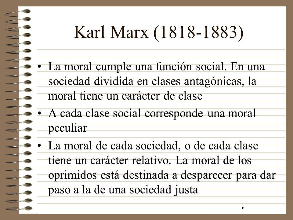 Karl Marx (1818-1883) La moral cumple una función social. En una sociedad dividida en clases antagónicas, la moral tiene un carácter de clase.
