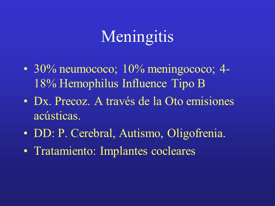 Meningitis 30% neumococo; 10% meningococo; 4-18% Hemophilus Influence Tipo B. Dx. Precoz. A través de la Oto emisiones acústicas.