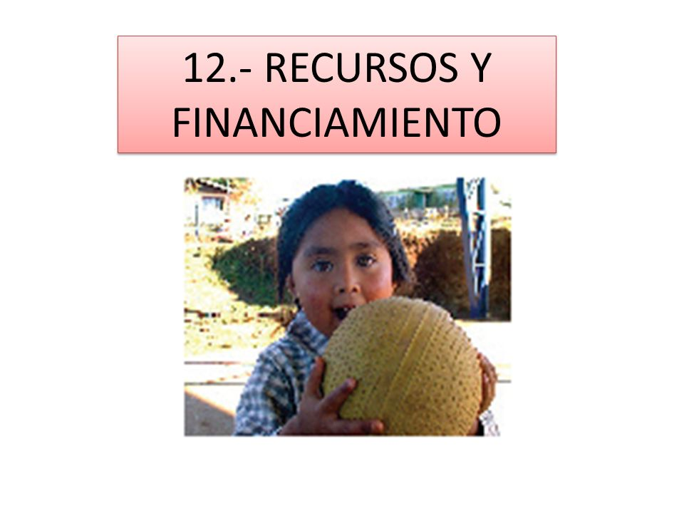 12.- RECURSOS Y FINANCIAMIENTO