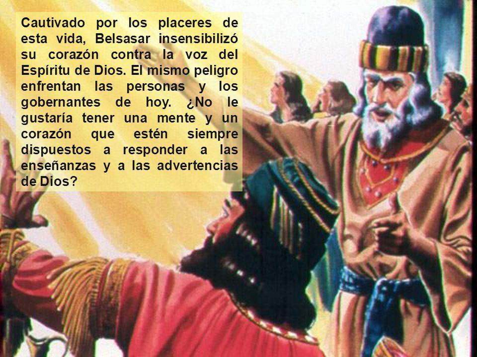 Cautivado por los placeres de esta vida, Belsasar insensibilizó su corazón contra la voz del Espíritu de Dios.