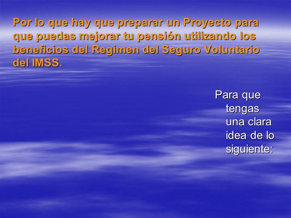 Por lo que hay que preparar un Proyecto para que puedas mejorar tu pensión utilizando los beneficios del Regimen del Seguro Voluntario del IMSS.