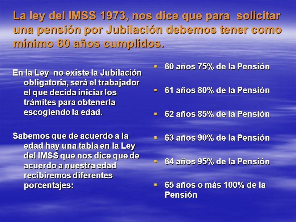 La ley del IMSS 1973, nos dice que para solicitar una pensión por Jubilación debemos tener como mínimo 60 años cumplidos.