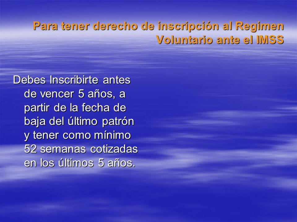 Para tener derecho de inscripción al Regimen Voluntario ante el IMSS