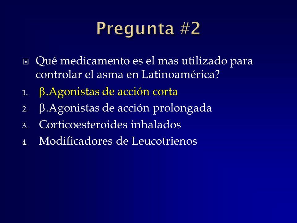 Pregunta #2 Qué medicamento es el mas utilizado para controlar el asma en Latinoamérica .Agonistas de acción corta.