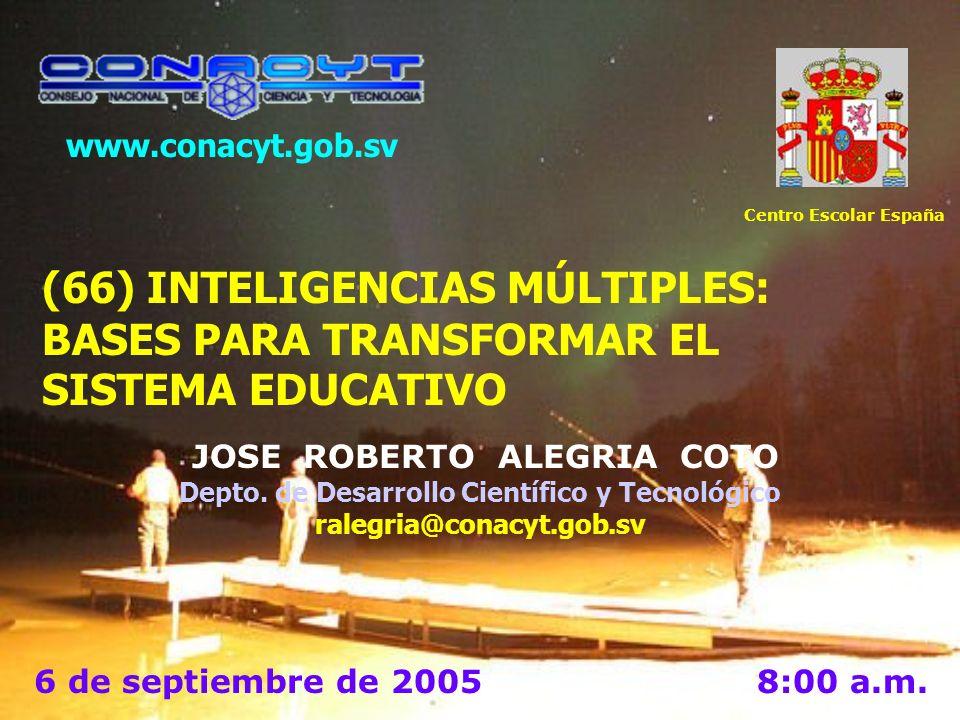 www.conacyt.gob.sv Centro Escolar España. (66) INTELIGENCIAS MÚLTIPLES: BASES PARA TRANSFORMAR EL SISTEMA EDUCATIVO.