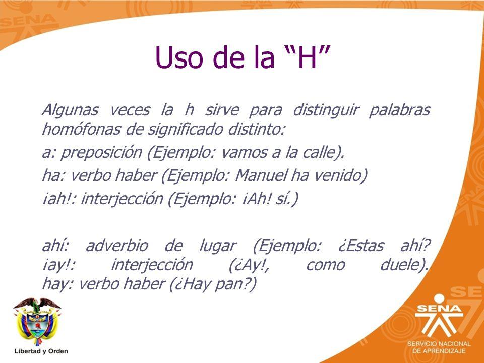 Uso de la H Algunas veces la h sirve para distinguir palabras homófonas de significado distinto: a: preposición (Ejemplo: vamos a la calle).