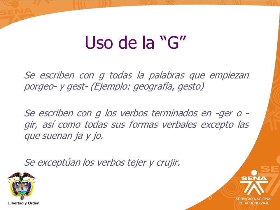 Uso de la G Se escriben con g todas la palabras que empiezan porgeo- y gest- (Ejemplo: geografía, gesto)