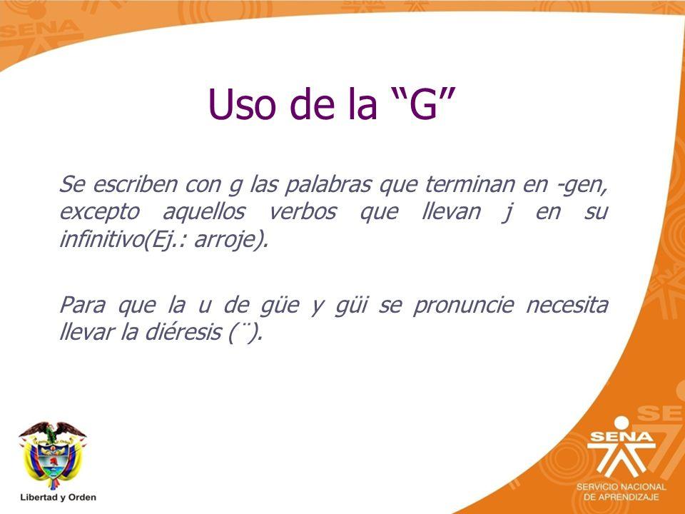 Uso de la G Se escriben con g las palabras que terminan en -gen, excepto aquellos verbos que llevan j en su infinitivo(Ej.: arroje).