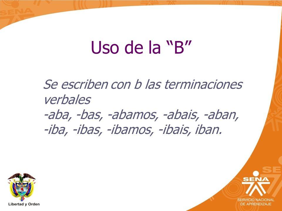 Uso de la B Se escriben con b las terminaciones verbales -aba, -bas, -abamos, -abais, -aban, -iba, -ibas, -ibamos, -ibais, iban.