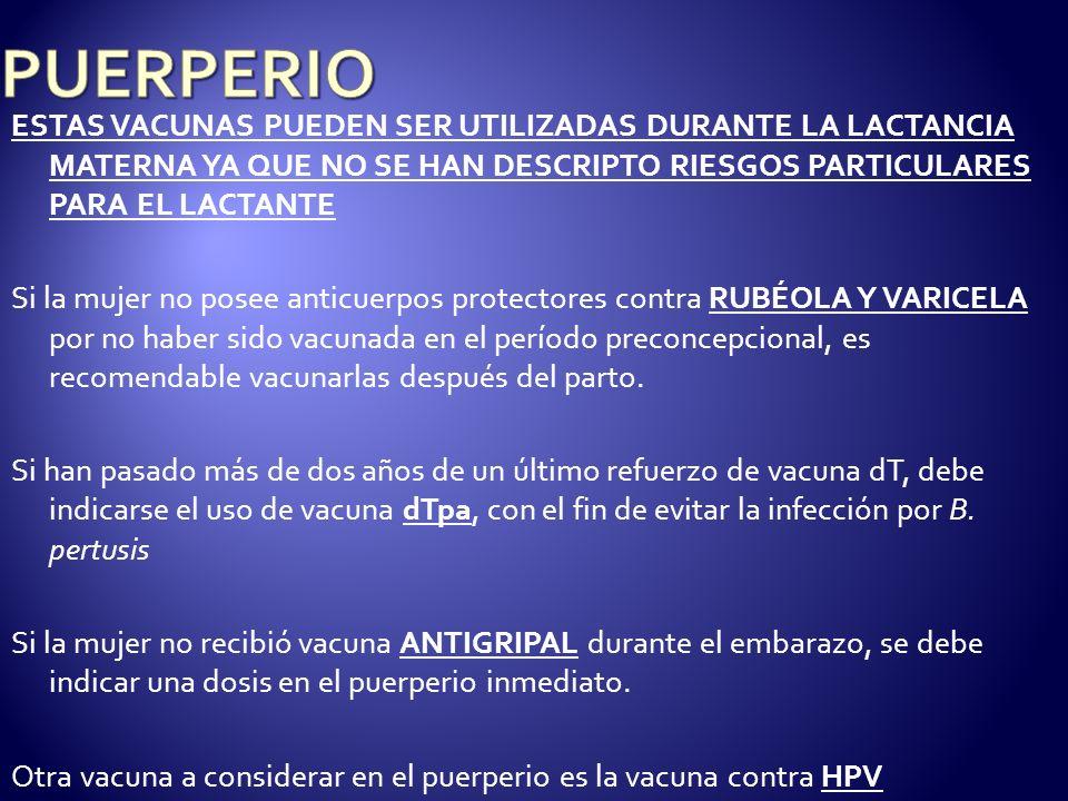 PUERPERIO ESTAS VACUNAS PUEDEN SER UTILIZADAS DURANTE LA LACTANCIA MATERNA YA QUE NO SE HAN DESCRIPTO RIESGOS PARTICULARES PARA EL LACTANTE.