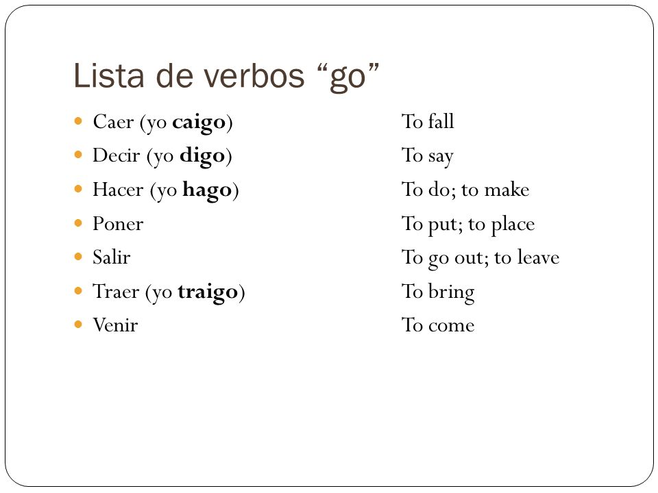 Lista de verbos go Caer (yo caigo) To fall Decir (yo digo) To say