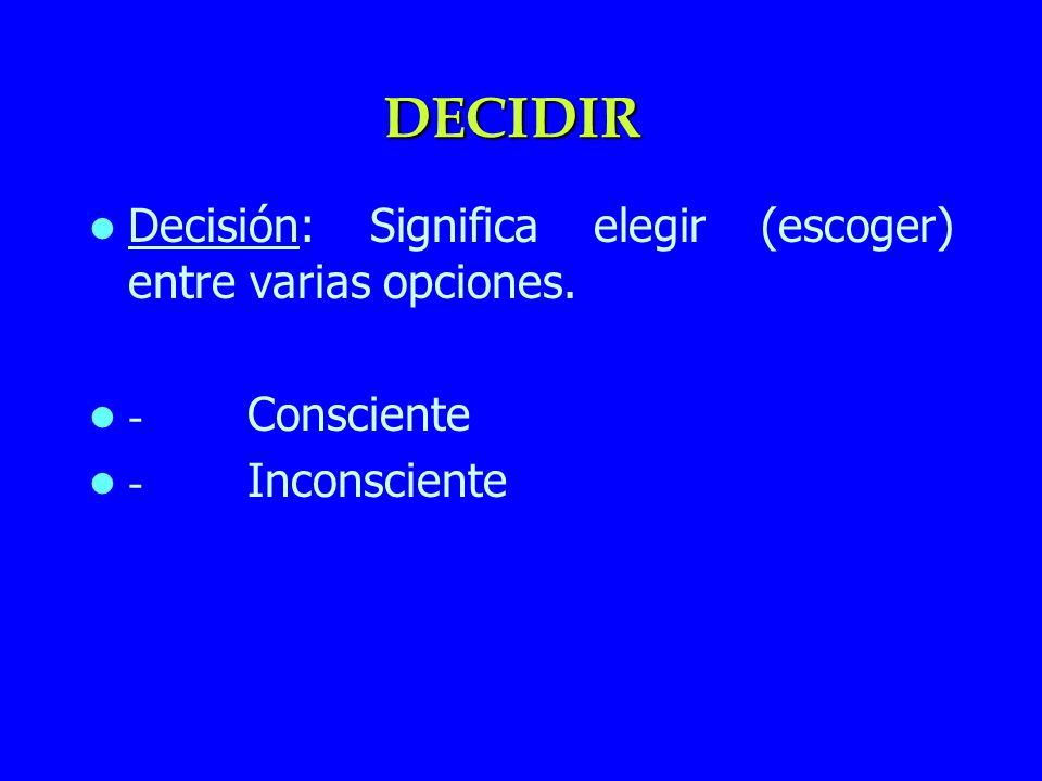 DECIDIR Decisión: Significa elegir (escoger) entre varias opciones.