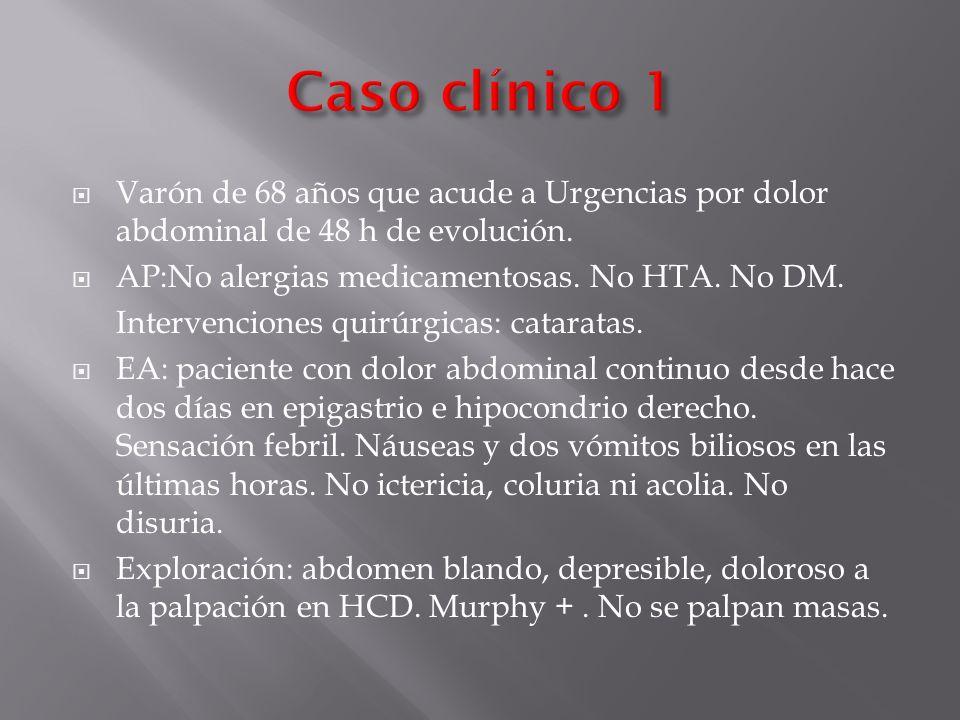 Caso clínico 1 Varón de 68 años que acude a Urgencias por dolor abdominal de 48 h de evolución. AP:No alergias medicamentosas. No HTA. No DM.