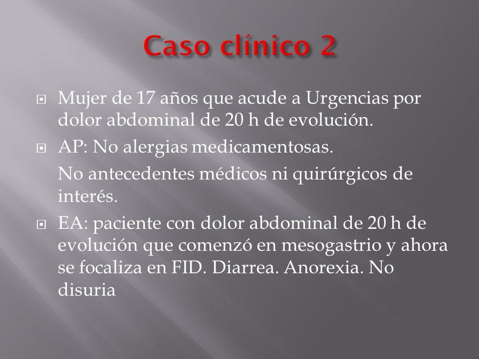 Caso clínico 2 Mujer de 17 años que acude a Urgencias por dolor abdominal de 20 h de evolución. AP: No alergias medicamentosas.