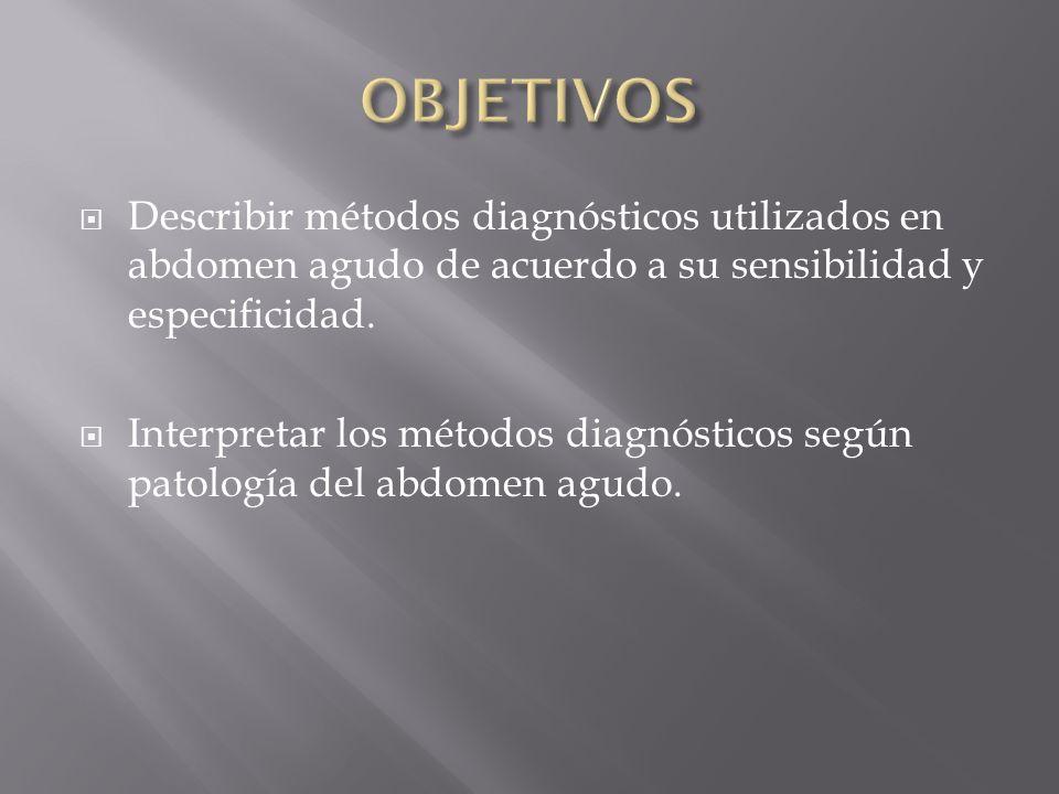 OBJETIVOS Describir métodos diagnósticos utilizados en abdomen agudo de acuerdo a su sensibilidad y especificidad.