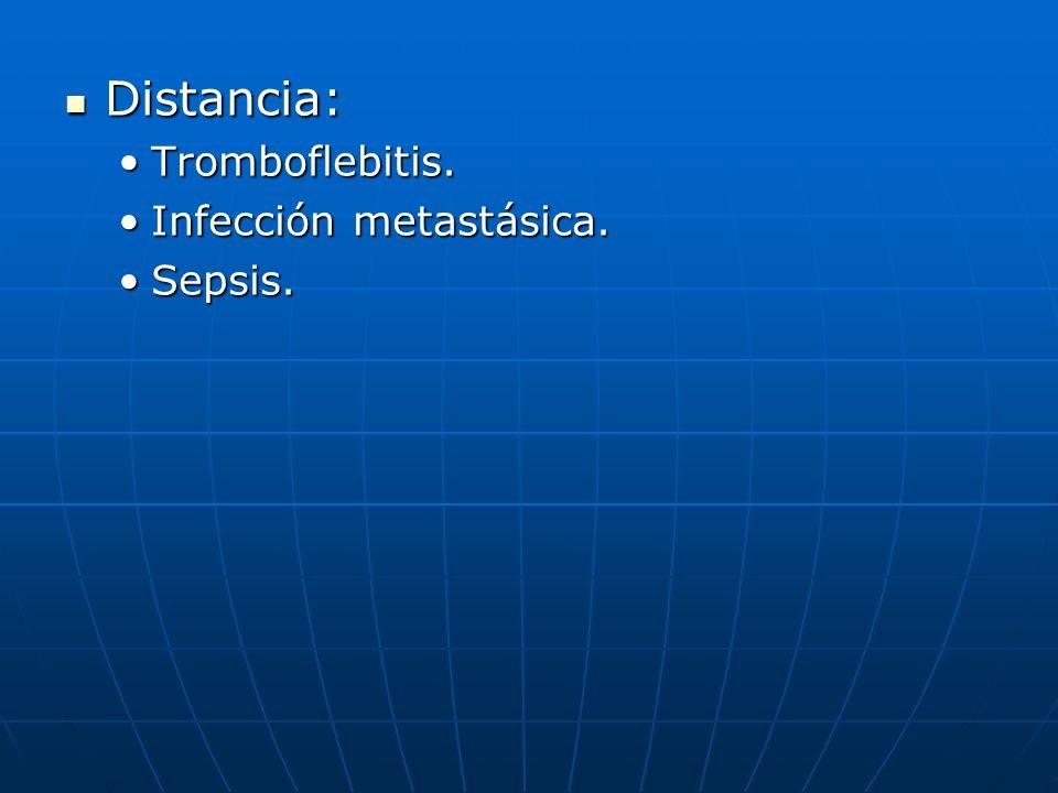 Distancia: Tromboflebitis. Infección metastásica. Sepsis.