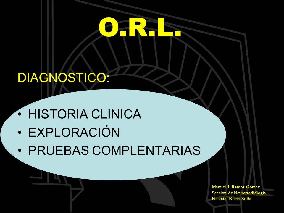 O.R.L. DIAGNOSTICO: HISTORIA CLINICA EXPLORACIÓN PRUEBAS COMPLENTARIAS