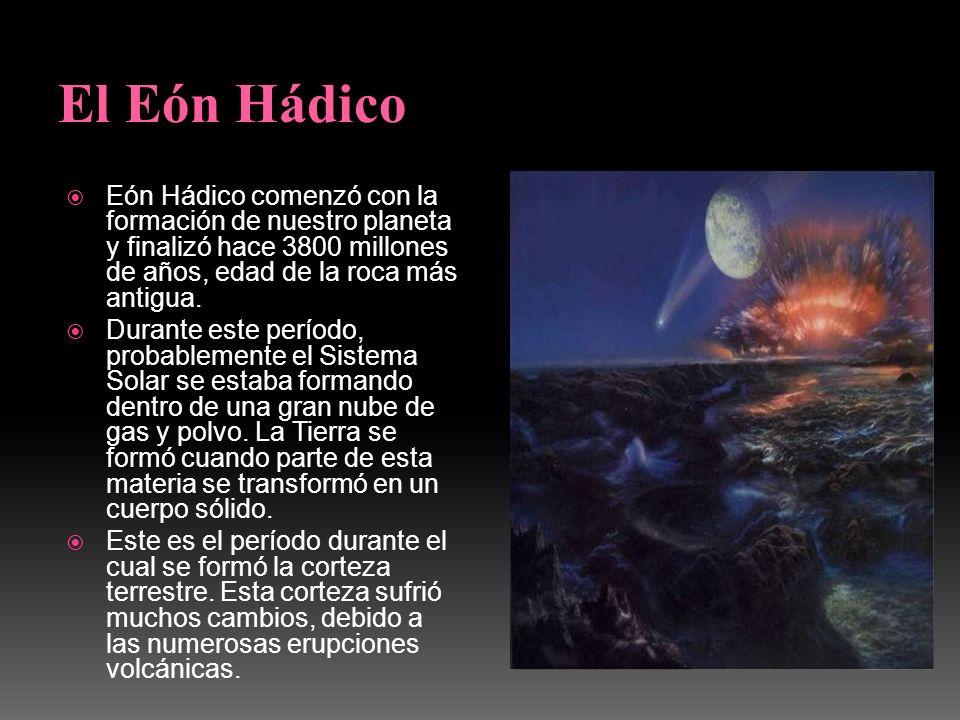 El Eón Hádico Eón Hádico comenzó con la formación de nuestro planeta y finalizó hace 3800 millones de años, edad de la roca más antigua.