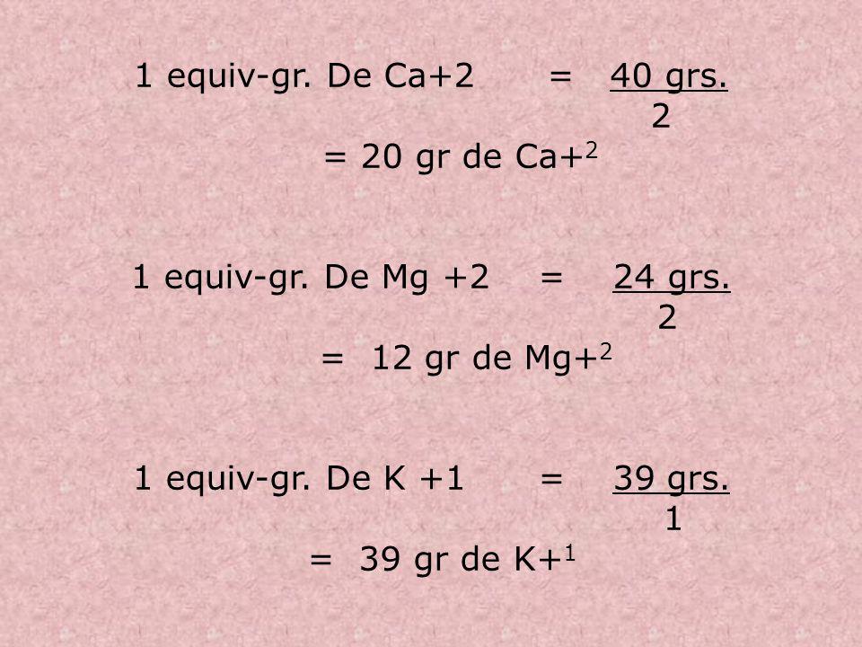 1 equiv-gr. De Ca+2 = 40 grs. 2. = 20 gr de Ca+2. 1 equiv-gr. De Mg +2 = 24 grs. = 12 gr de Mg+2.