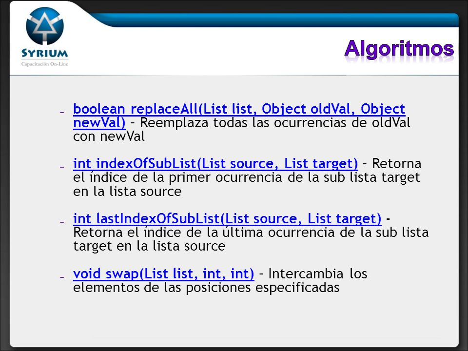 Algoritmos boolean replaceAll(List list, Object oldVal, Object newVal) – Reemplaza todas las ocurrencias de oldVal con newVal.