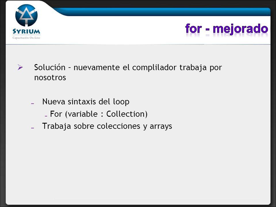 for - mejoradoSolución – nuevamente el complilador trabaja por nosotros. Nueva sintaxis del loop. For (variable : Collection)