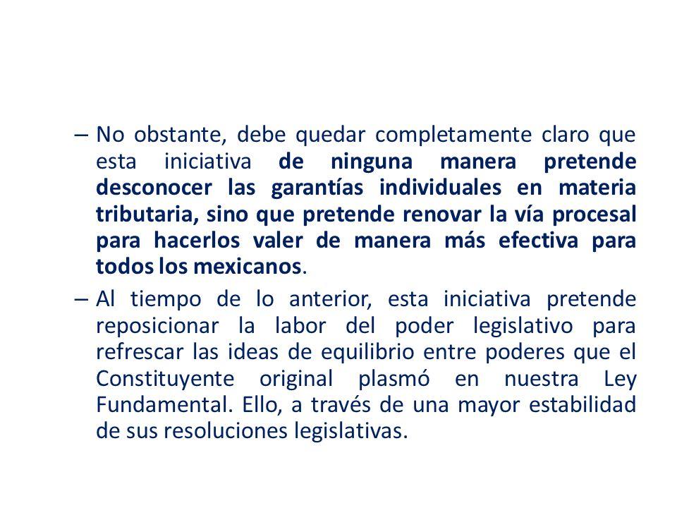 No obstante, debe quedar completamente claro que esta iniciativa de ninguna manera pretende desconocer las garantías individuales en materia tributaria, sino que pretende renovar la vía procesal para hacerlos valer de manera más efectiva para todos los mexicanos.