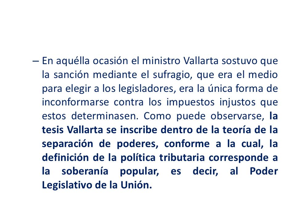 En aquélla ocasión el ministro Vallarta sostuvo que la sanción mediante el sufragio, que era el medio para elegir a los legisladores, era la única forma de inconformarse contra los impuestos injustos que estos determinasen.
