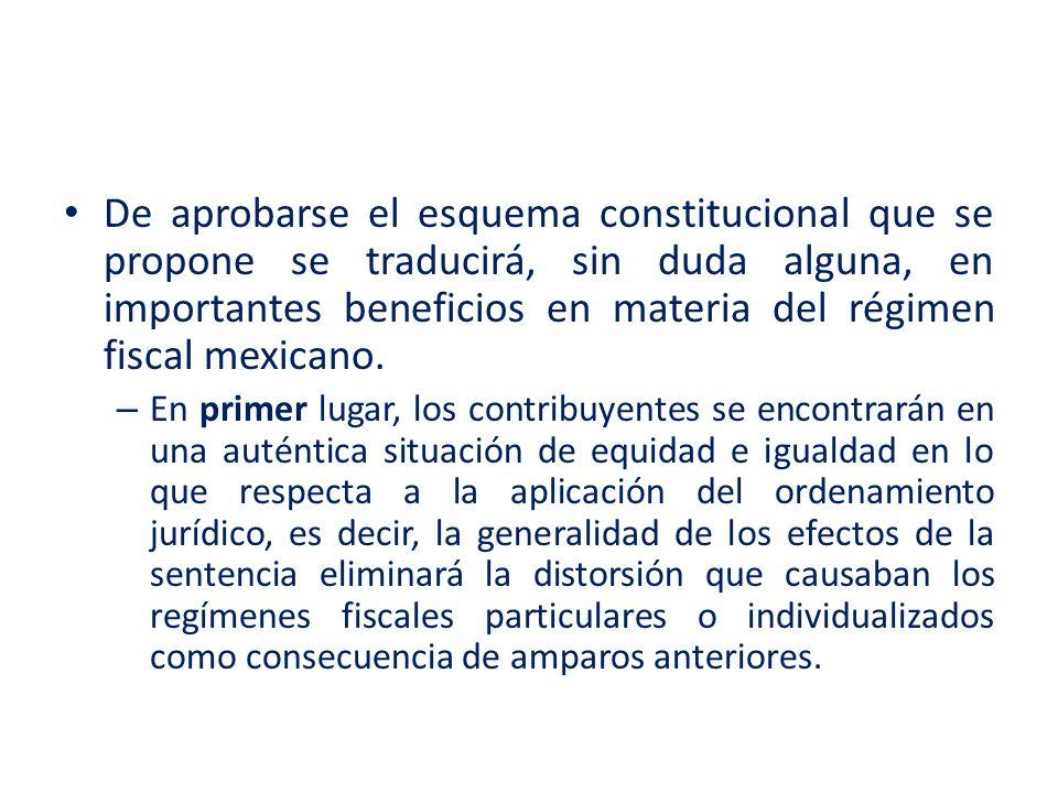 De aprobarse el esquema constitucional que se propone se traducirá, sin duda alguna, en importantes beneficios en materia del régimen fiscal mexicano.