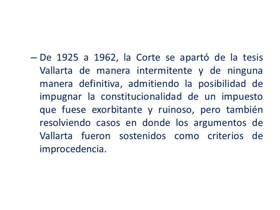 De 1925 a 1962, la Corte se apartó de la tesis Vallarta de manera intermitente y de ninguna manera definitiva, admitiendo la posibilidad de impugnar la constitucionalidad de un impuesto que fuese exorbitante y ruinoso, pero también resolviendo casos en donde los argumentos de Vallarta fueron sostenidos como criterios de improcedencia.