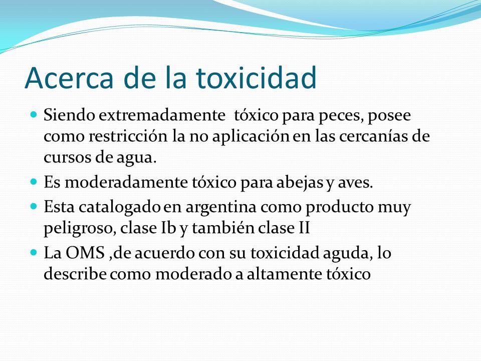 Acerca de la toxicidadSiendo extremadamente tóxico para peces, posee como restricción la no aplicación en las cercanías de cursos de agua.