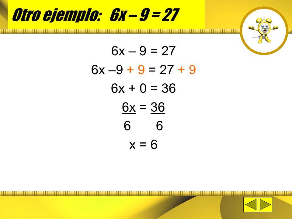Otro ejemplo: 6x – 9 = 27 6x – 9 = 27 6x –9 + 9 = 27 + 9 6x + 0 = 36