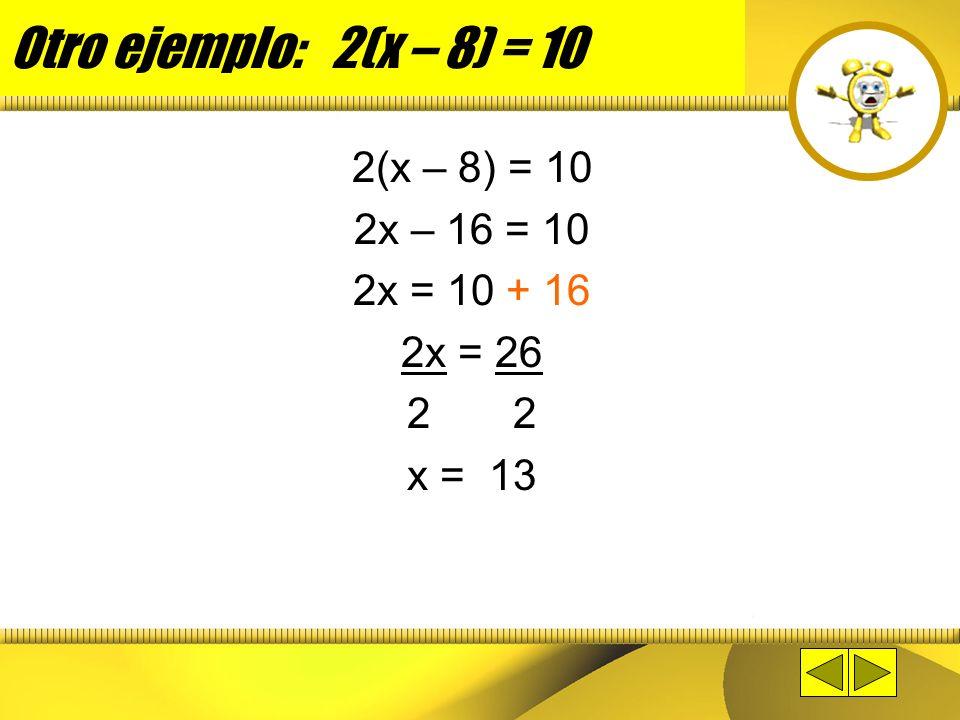 Otro ejemplo: 2(x – 8) = 10 2(x – 8) = 10 2x – 16 = 10 2x = 10 + 16