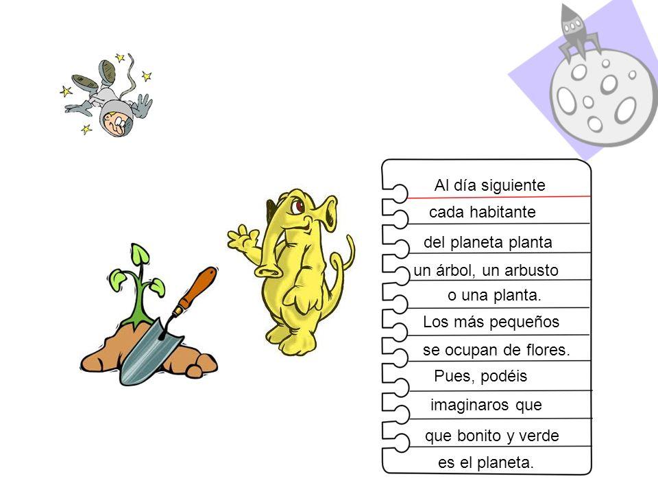 Al día siguiente cada habitante. del planeta planta. un árbol, un arbusto. o una planta. Los más pequeños.