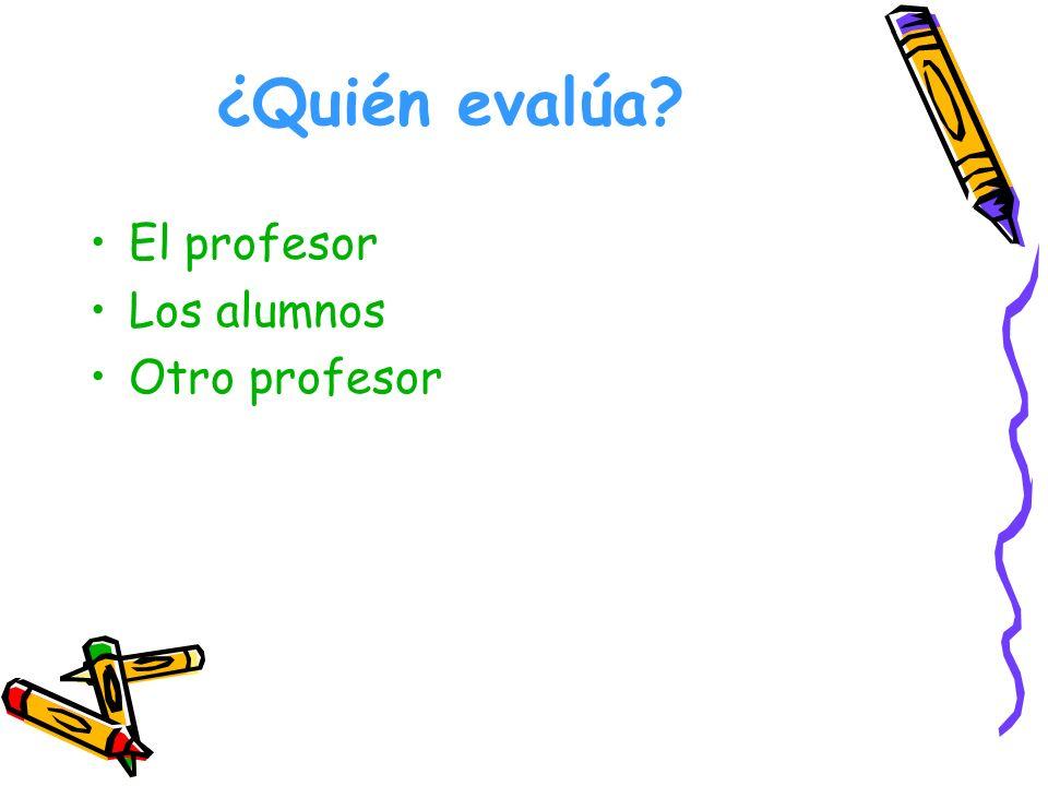 ¿Quién evalúa El profesor Los alumnos Otro profesor