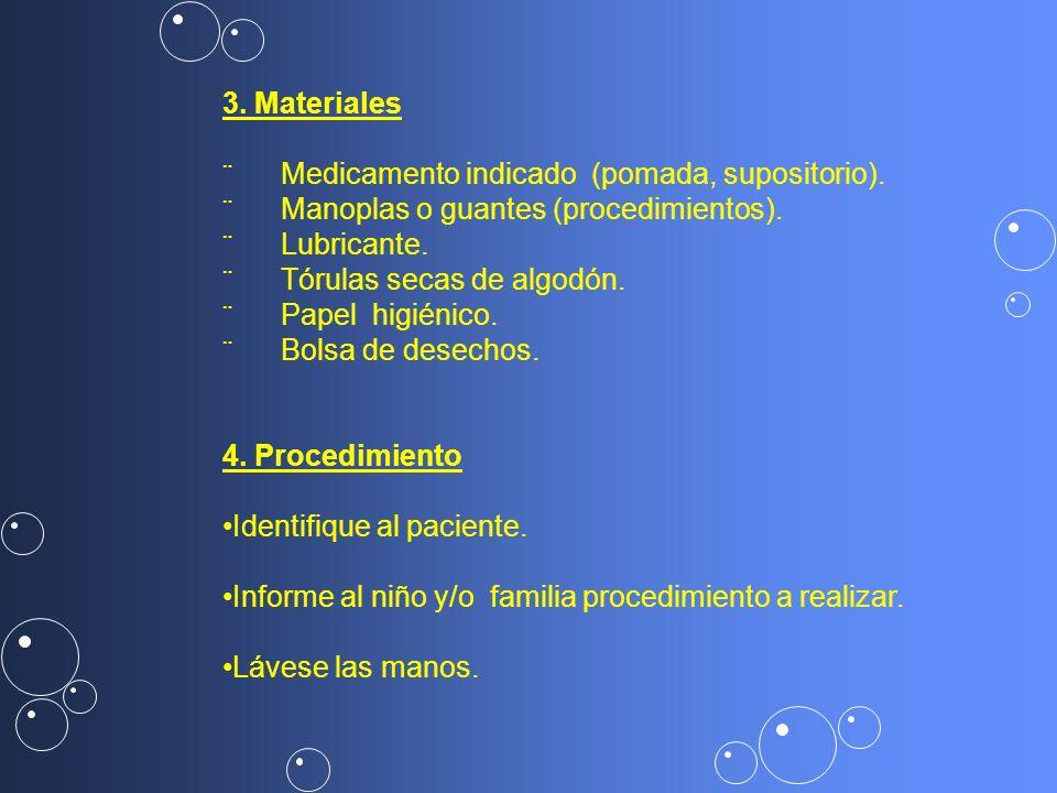 3. Materiales ¨ Medicamento indicado (pomada, supositorio). ¨ Manoplas o guantes (procedimientos).