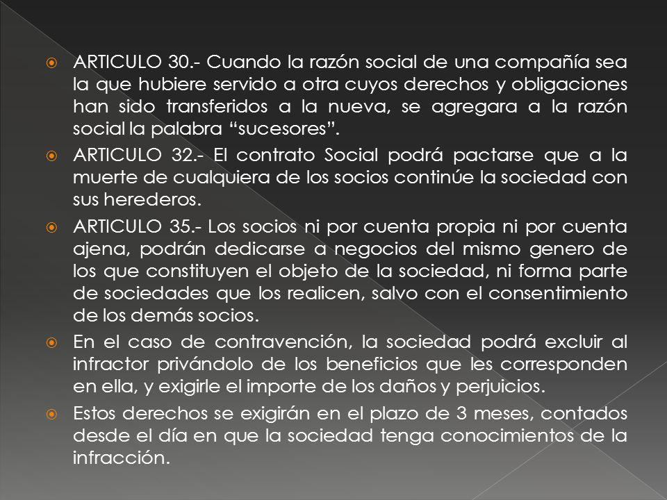 ARTICULO 30.- Cuando la razón social de una compañía sea la que hubiere servido a otra cuyos derechos y obligaciones han sido transferidos a la nueva, se agregara a la razón social la palabra sucesores .