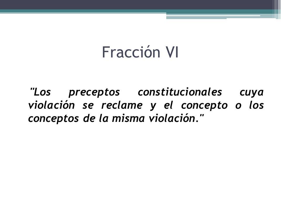 Fracción VI Los preceptos constitucionales cuya violación se reclame y el concepto o los conceptos de la misma violación.
