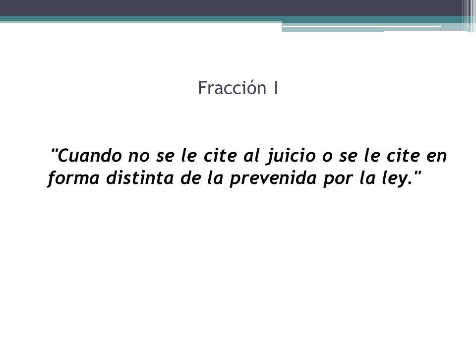 Fracción I Cuando no se le cite al juicio o se le cite en forma distinta de la prevenida por la ley.