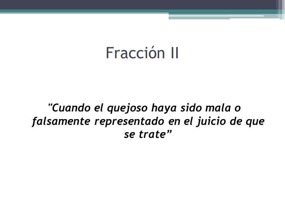 Fracción II Cuando el quejoso haya sido mala o falsamente representado en el juicio de que se trate