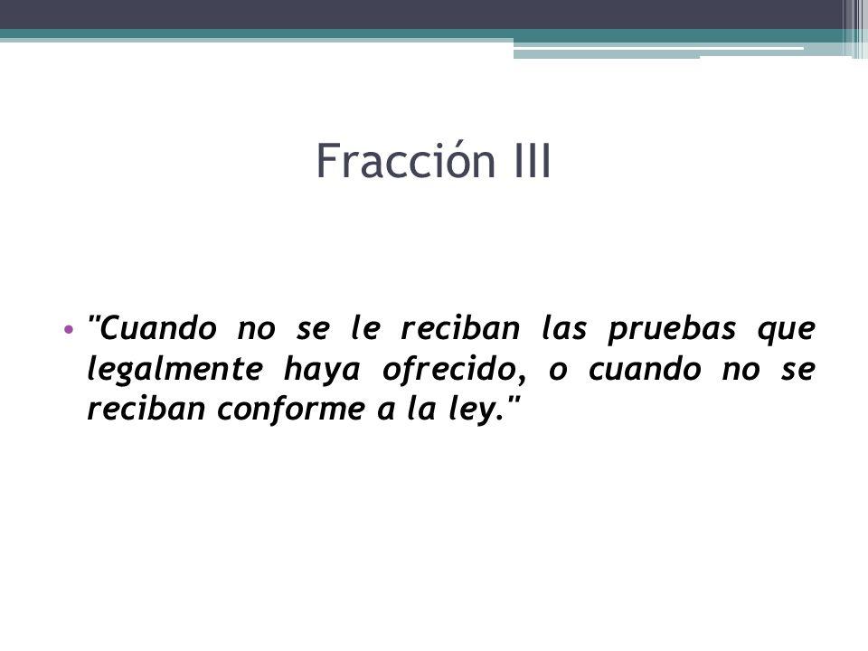 Fracción III Cuando no se le reciban las pruebas que legalmente haya ofrecido, o cuando no se reciban conforme a la ley.