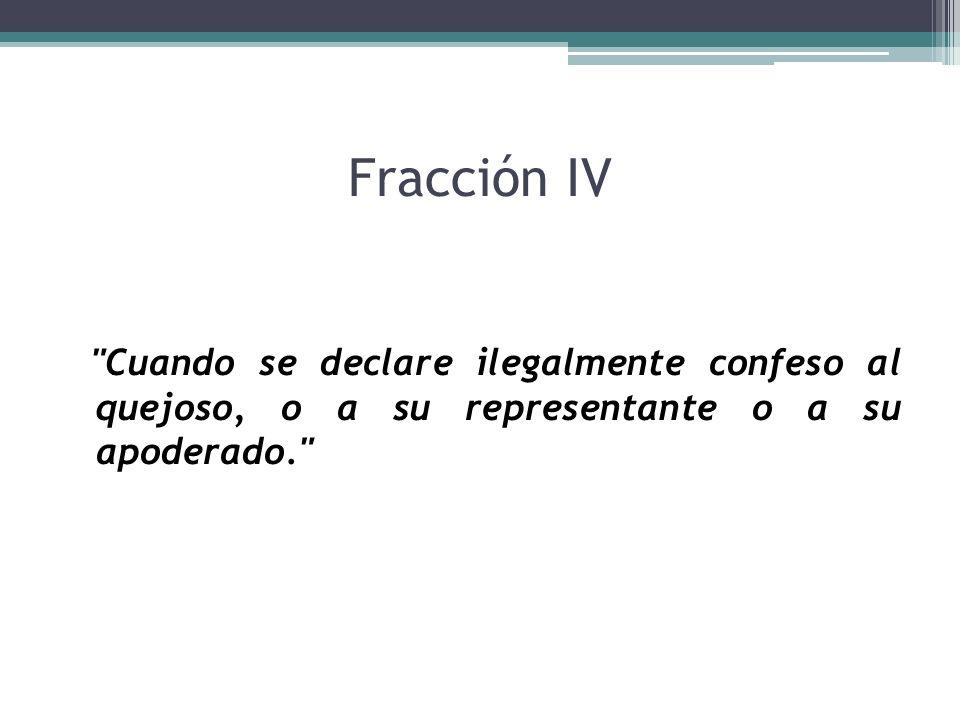 Fracción IV Cuando se declare ilegalmente confeso al quejoso, o a su representante o a su apoderado.