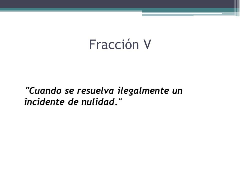 Fracción V Cuando se resuelva ilegalmente un incidente de nulidad.
